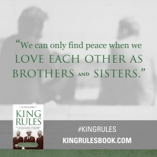 """We can only find peace when we love each other as Brothers and Sisters."" #KingRules http://kingrulesbook.com"
