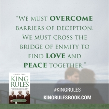 """We must overcome barriers of deception. We must cross the bridge of enmity to find love and peace together."" #KingRules http://kingrulesbook.com"