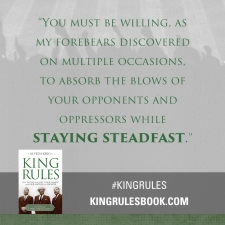 """You must be willing, as my forbears discovered on multiple occassions, to absord the blows of your opponents and oppressors while staying steadfast.""  #KingRules http://kingrulesbook.com"