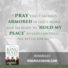 """I pray that I am fully armored in God's word and am ready to 'hold my peace' so God can fight the battle for me."" #KingRules http://kingrulesbook.com"
