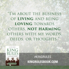 """I'm about the business of living and being loving towards others, not harming others with my words, deeds, or thoughts."" #KingRules http://kingrulesbook.com"
